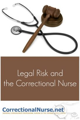 All nurses need to be concerned for legal risk in their nursing career no matter the specialty. How will legal risk and the correctional nurse be handled?