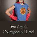You Are A Courageous Nurse!
