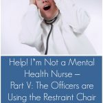 Help! I'm Not a Mental Health Nurse – Part V: The Officers are Using the Restraint Chair