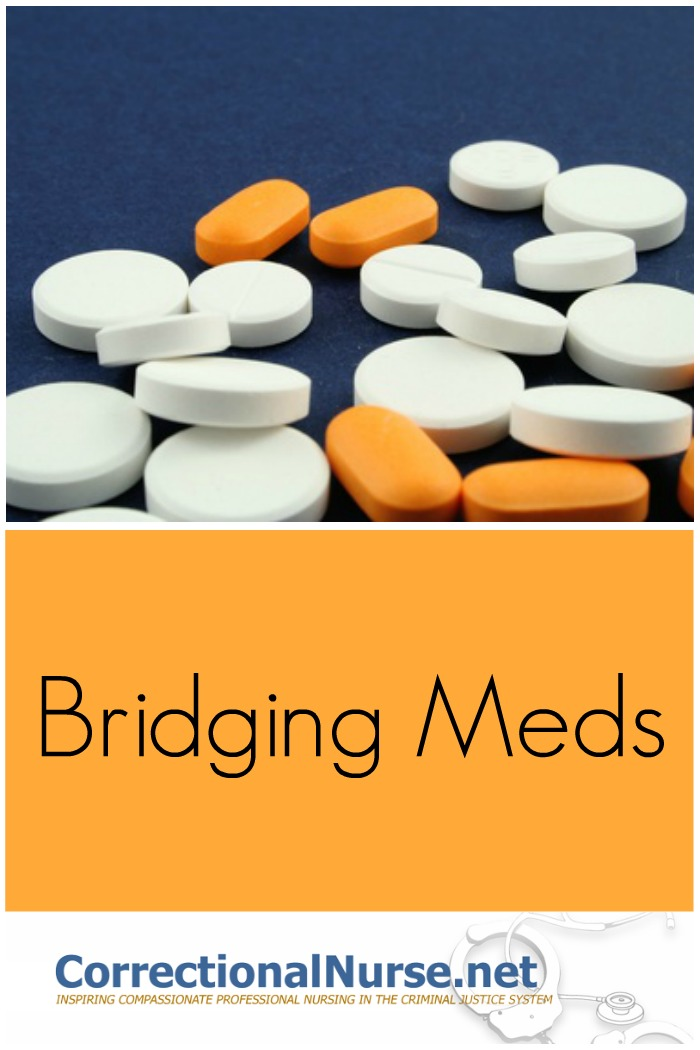 Bridging meds is a process of covering the medication gap between what the inmate takes in the community and what is provided behind bars.