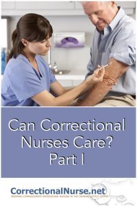 Quite a mouthful, and quite a challenge to deliver in a correctional setting. Some may ask if nurses working in corrections can correctional nurses caretrully for their inmate-patients, considering the circumstances for which they are incarcerated.